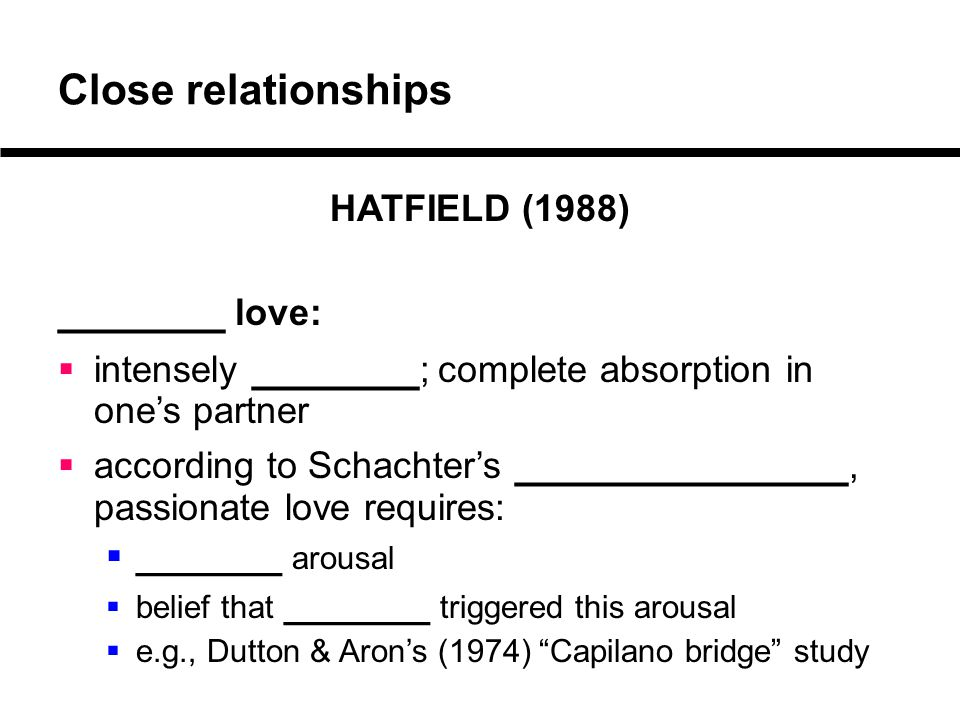 Close relationships HATFIELD (1988) _______ love:  intensely _______ ; complete absorption in one's partner  according to Schachter's ______________