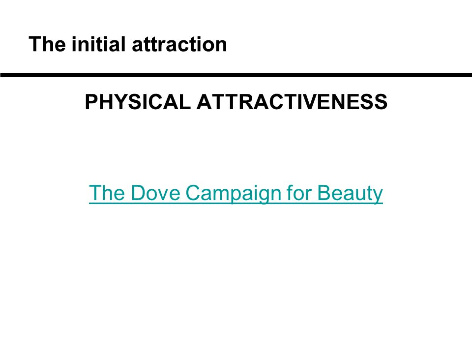 The initial attraction PHYSICAL ATTRACTIVENESS The Dove Campaign for Beauty