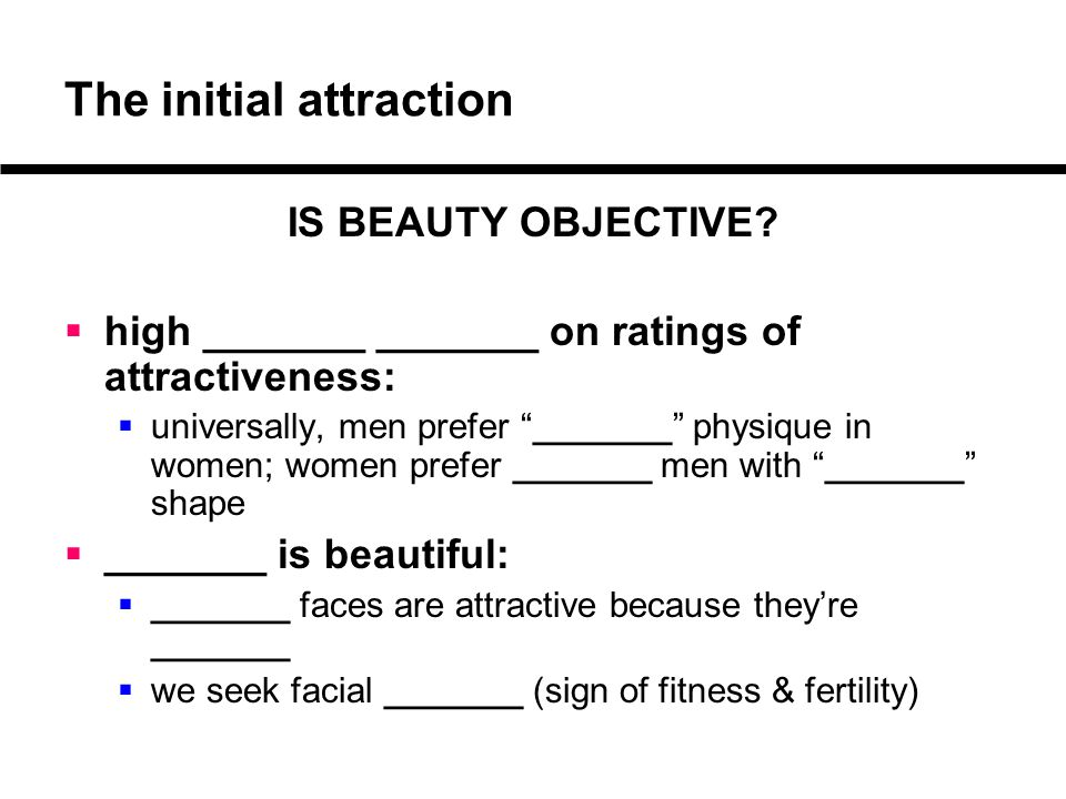 """The initial attraction IS BEAUTY OBJECTIVE?  high _______ _______ on ratings of attractiveness:  universally, men prefer """"_______"""" physique in women"""