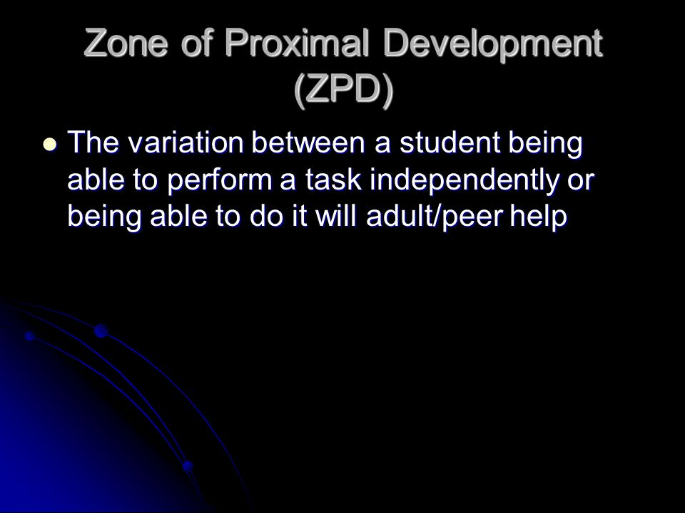 Zone of Proximal Development (ZPD) The variation between a student being able to perform a task independently or being able to do it will adult/peer help The variation between a student being able to perform a task independently or being able to do it will adult/peer help