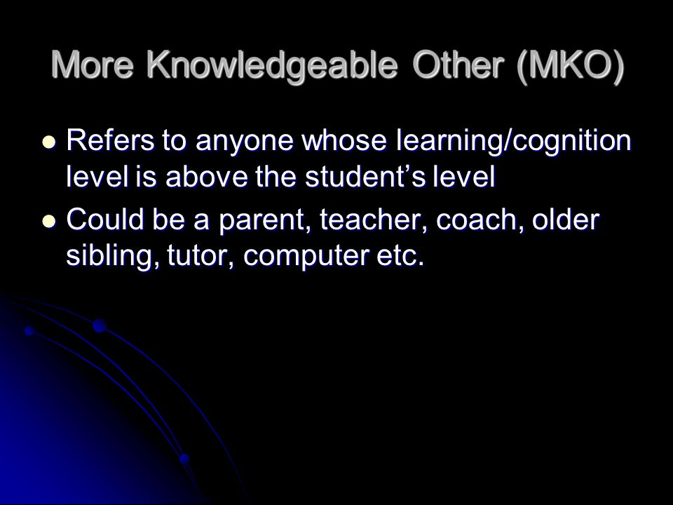 More Knowledgeable Other (MKO) Refers to anyone whose learning/cognition level is above the student's level Refers to anyone whose learning/cognition
