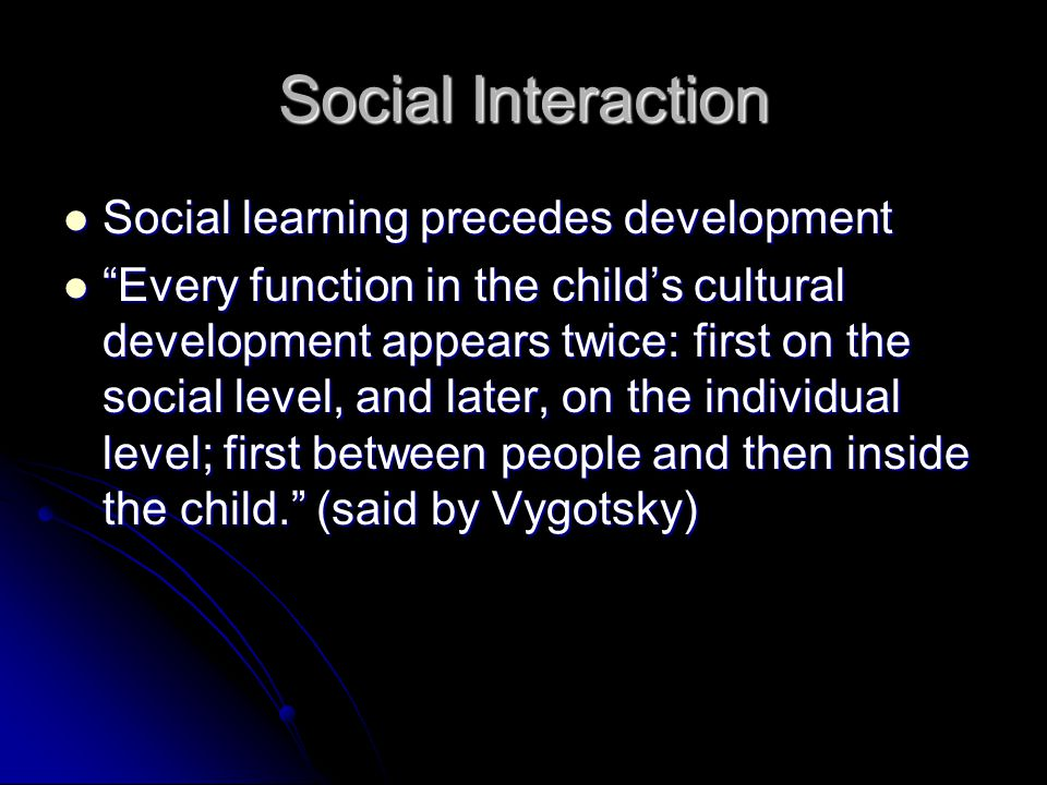 Social Interaction Social learning precedes development Social learning precedes development Every function in the child's cultural development appears twice: first on the social level, and later, on the individual level; first between people and then inside the child. (said by Vygotsky) Every function in the child's cultural development appears twice: first on the social level, and later, on the individual level; first between people and then inside the child. (said by Vygotsky)