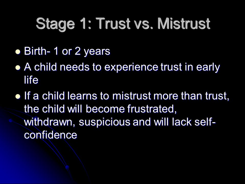 Stage 1: Trust vs. Mistrust Birth- 1 or 2 years Birth- 1 or 2 years A child needs to experience trust in early life A child needs to experience trust