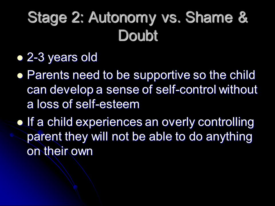 Stage 2: Autonomy vs. Shame & Doubt 2-3 years old 2-3 years old Parents need to be supportive so the child can develop a sense of self-control without