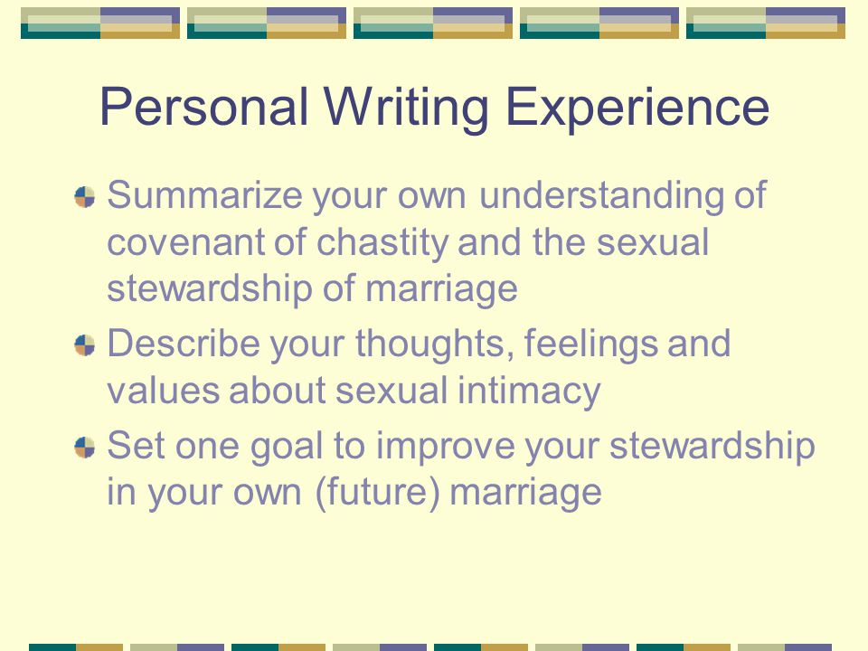 Personal Writing Experience Summarize your own understanding of covenant of chastity and the sexual stewardship of marriage Describe your thoughts, feelings and values about sexual intimacy Set one goal to improve your stewardship in your own (future) marriage