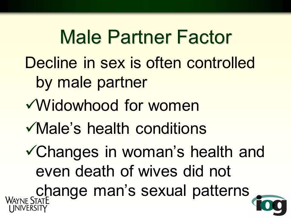 Male Partner Factor Decline in sex is often controlled by male partner Widowhood for women Male's health conditions Changes in woman's health and even death of wives did not change man's sexual patterns