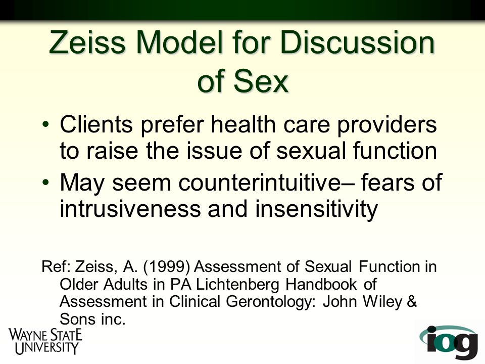 Zeiss Model for Discussion of Sex Clients prefer health care providers to raise the issue of sexual function May seem counterintuitive– fears of intrusiveness and insensitivity Ref: Zeiss, A.