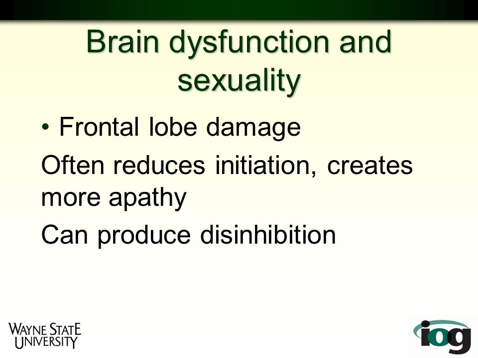 Brain dysfunction and sexuality Frontal lobe damage Often reduces initiation, creates more apathy Can produce disinhibition