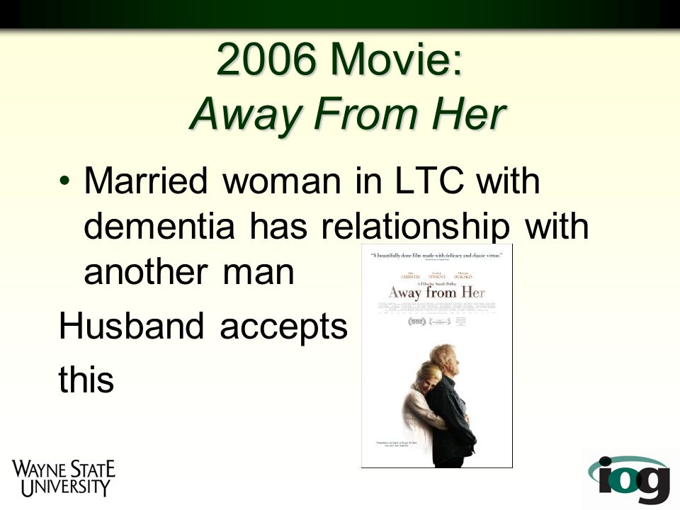 2006 Movie: Away From Her Married woman in LTC with dementia has relationship with another man Husband accepts this