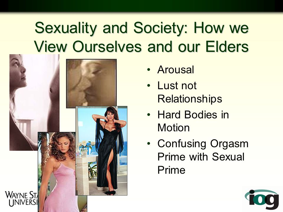 Sexuality and Society: How we View Ourselves and our Elders Arousal Lust not Relationships Hard Bodies in Motion Confusing Orgasm Prime with Sexual Prime