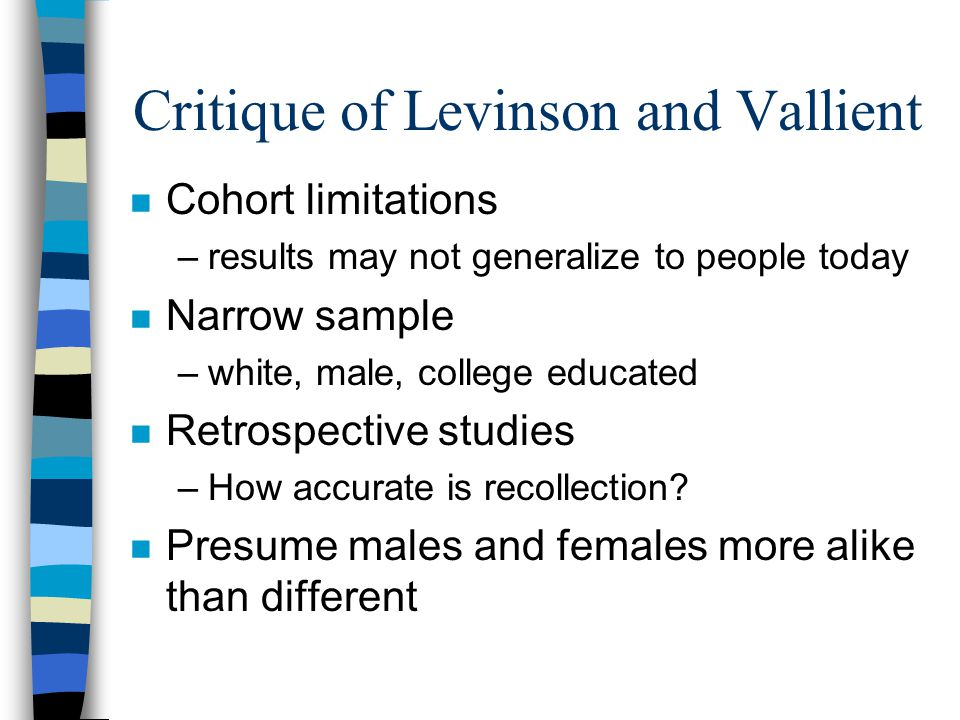 Critique of Levinson and Vallient n Cohort limitations –results may not generalize to people today n Narrow sample –white, male, college educated n Retrospective studies –How accurate is recollection.