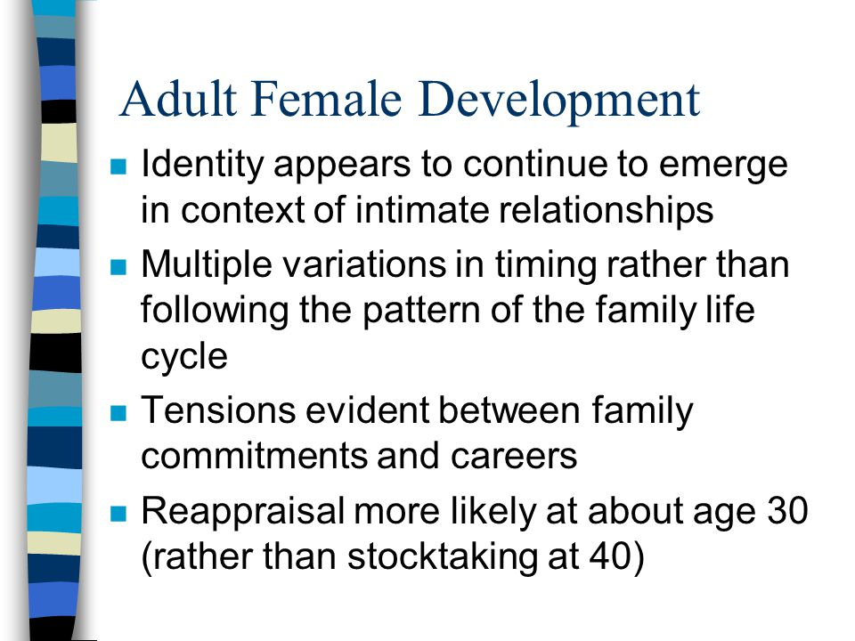 Adult Female Development n Identity appears to continue to emerge in context of intimate relationships n Multiple variations in timing rather than following the pattern of the family life cycle n Tensions evident between family commitments and careers n Reappraisal more likely at about age 30 (rather than stocktaking at 40)