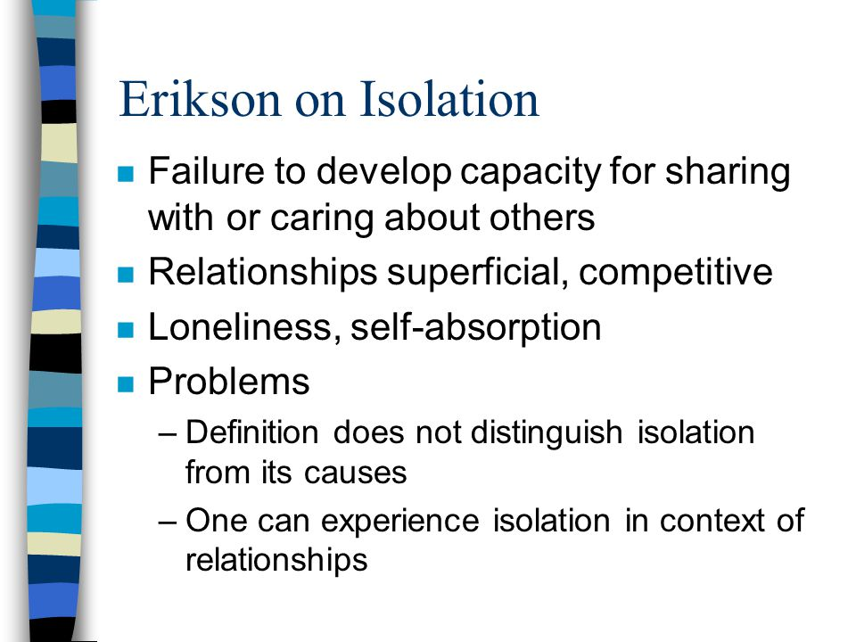 Erikson on Isolation n Failure to develop capacity for sharing with or caring about others n Relationships superficial, competitive n Loneliness, self-absorption n Problems –Definition does not distinguish isolation from its causes –One can experience isolation in context of relationships