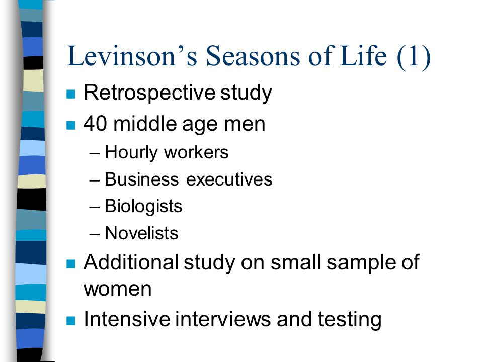 Levinson's Seasons of Life (2) n Examines psychological shifts in adulthood n Life structures alternative with transitions n Structure = underlying life pattern or design –often relate to work and family n Transitions - time for re-appraisal