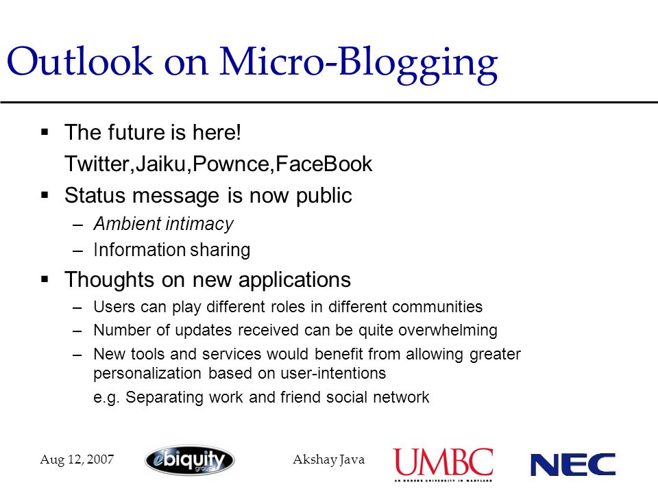 Aug 12, 2007Akshay Java Outlook on Micro-Blogging  The future is here! Twitter,Jaiku,Pownce,FaceBook  Status message is now public –Ambient intimacy