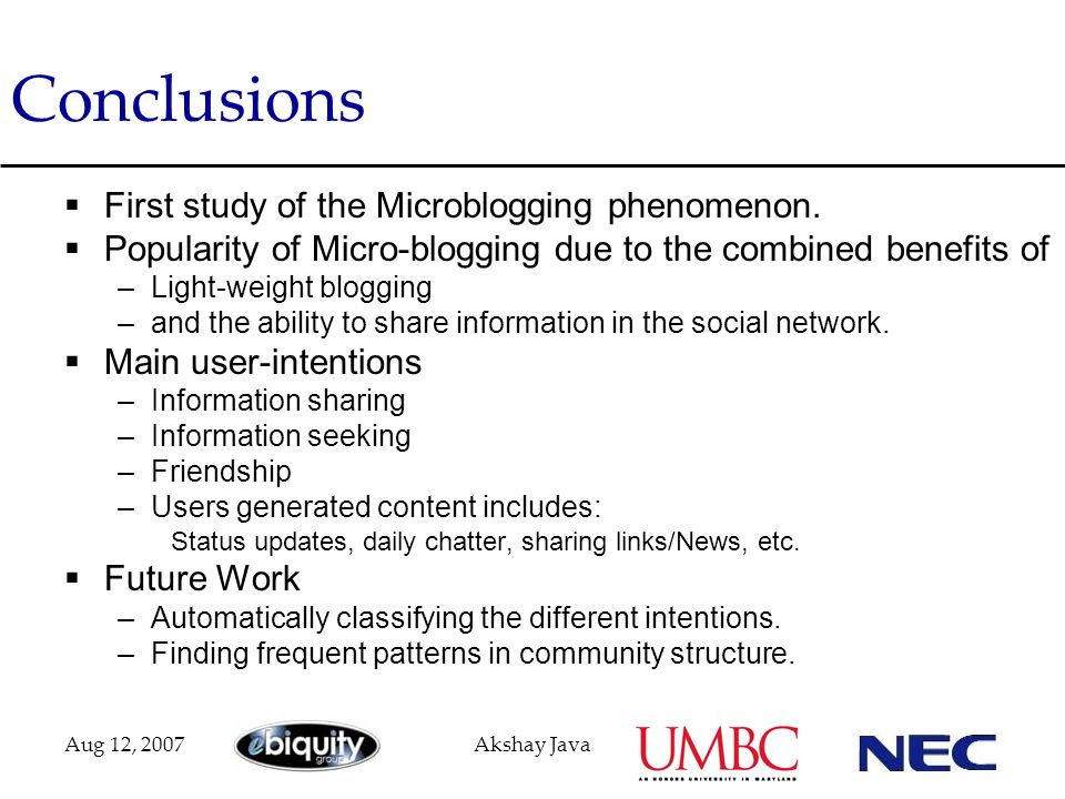Aug 12, 2007Akshay Java Conclusions  First study of the Microblogging phenomenon.  Popularity of Micro-blogging due to the combined benefits of –Lig
