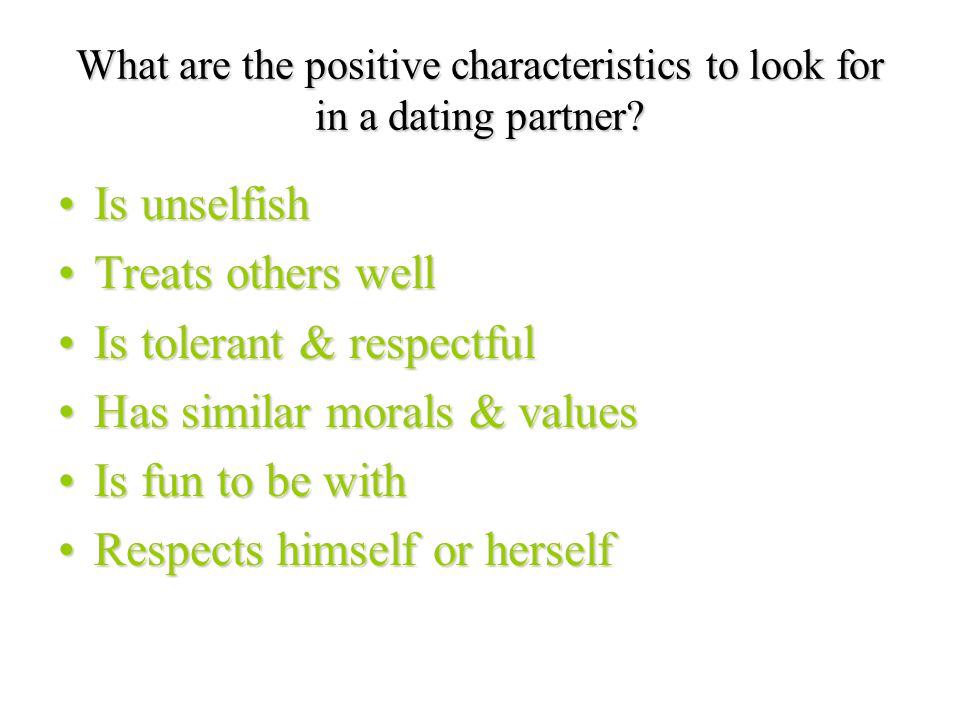 What are the positive characteristics to look for in a dating partner? Is unselfishIs unselfish Treats others wellTreats others well Is tolerant & res