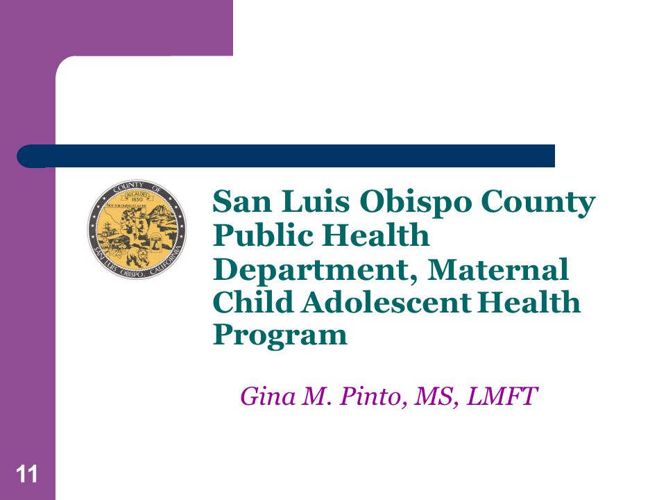 11 San Luis Obispo County Public Health Department, Maternal Child Adolescent Health Program Gina M.