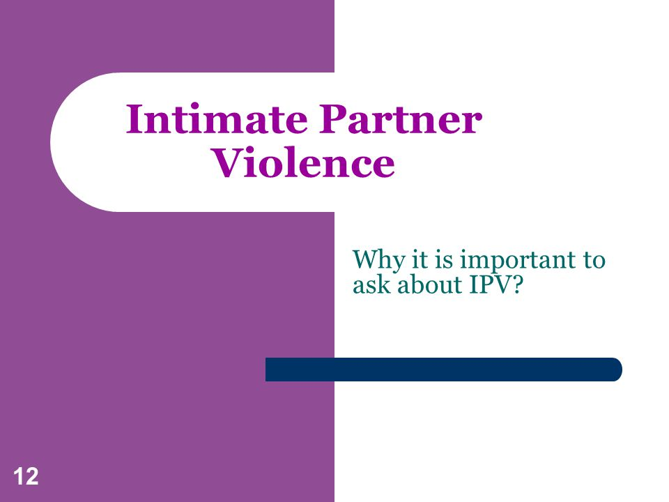 12 Intimate Partner Violence Why it is important to ask about IPV