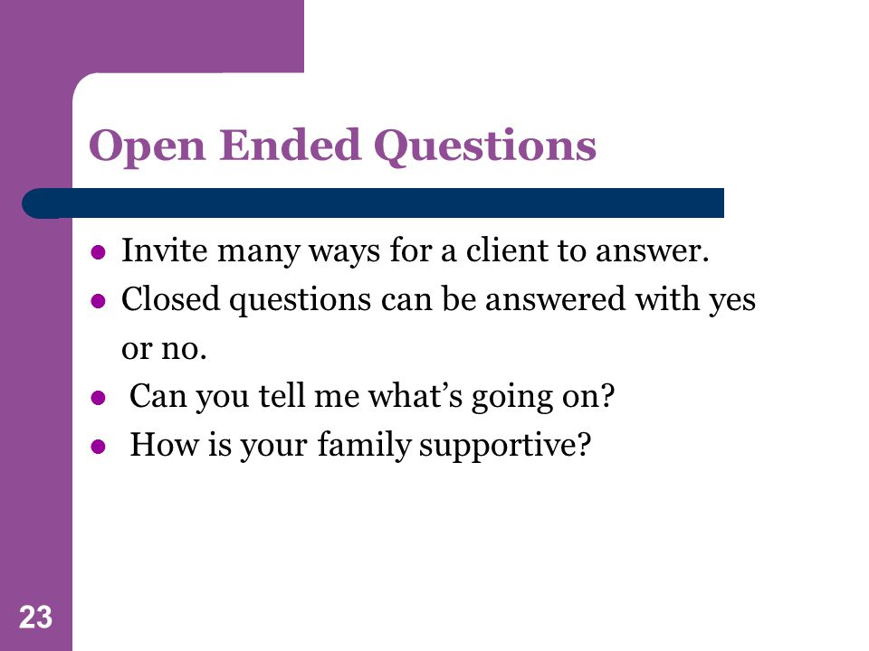 23 Open Ended Questions Invite many ways for a client to answer.