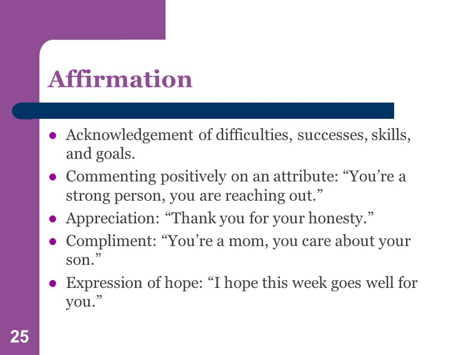 25 Affirmation Acknowledgement of difficulties, successes, skills, and goals.