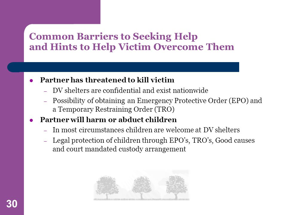 30 Common Barriers to Seeking Help and Hints to Help Victim Overcome Them Partner has threatened to kill victim – DV shelters are confidential and exist nationwide – Possibility of obtaining an Emergency Protective Order (EPO) and a Temporary Restraining Order (TRO) Partner will harm or abduct children – In most circumstances children are welcome at DV shelters – Legal protection of children through EPO's, TRO's, Good causes and court mandated custody arrangement