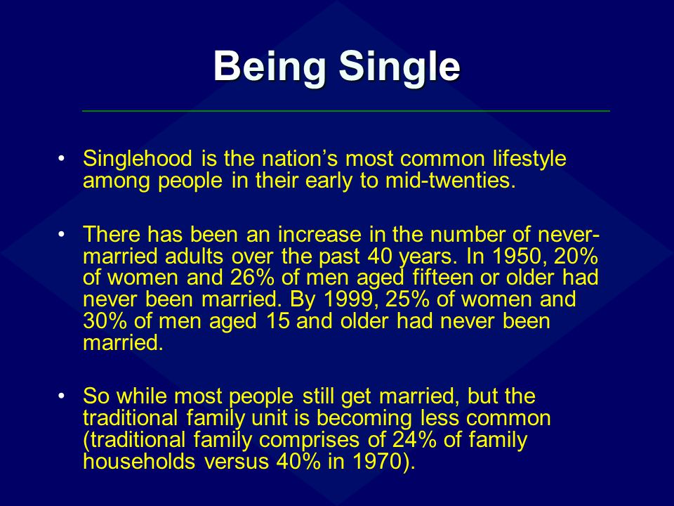 Being Single Factors contributing to the increased proportion of single people include: Postponement of marriage to pursue educational and career goals.