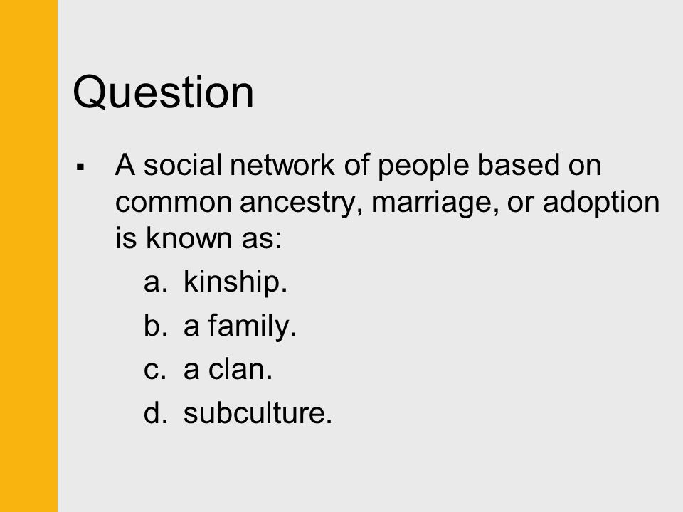 Question  A social network of people based on common ancestry, marriage, or adoption is known as: a.kinship. b.a family. c.a clan. d.subculture.