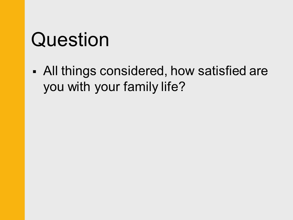 Question  All things considered, how satisfied are you with your family life?