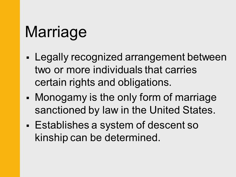 Marriage  Legally recognized arrangement between two or more individuals that carries certain rights and obligations.  Monogamy is the only form of