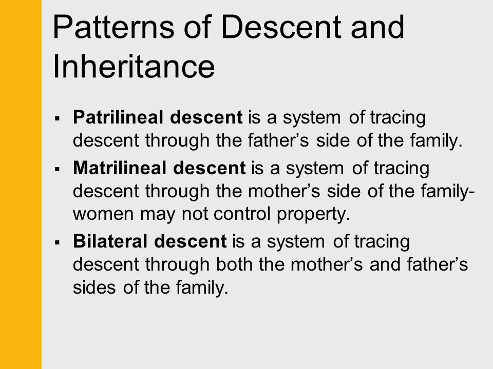 Patterns of Descent and Inheritance  Patrilineal descent is a system of tracing descent through the father's side of the family.  Matrilineal descen