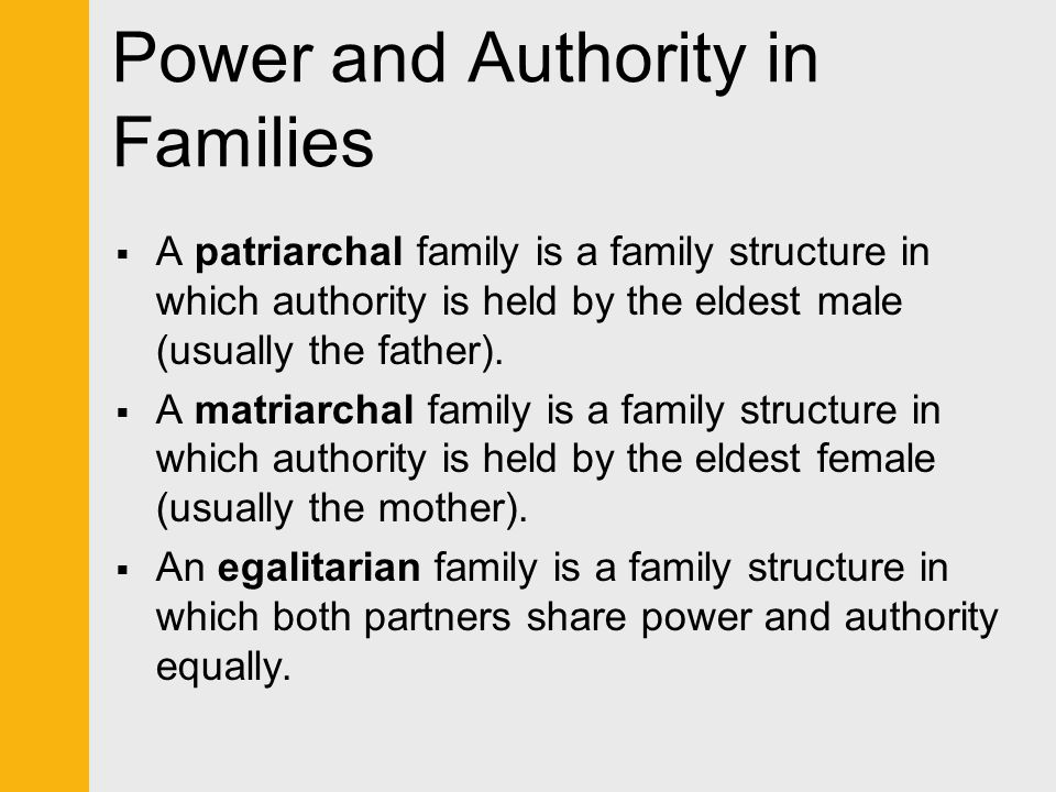 Power and Authority in Families  A patriarchal family is a family structure in which authority is held by the eldest male (usually the father).  A m