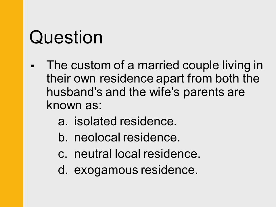 Question  The custom of a married couple living in their own residence apart from both the husband's and the wife's parents are known as: a.isolated