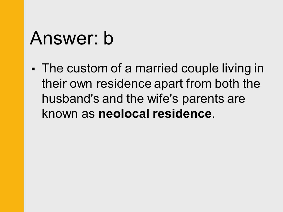 Answer: b  The custom of a married couple living in their own residence apart from both the husband's and the wife's parents are known as neolocal re