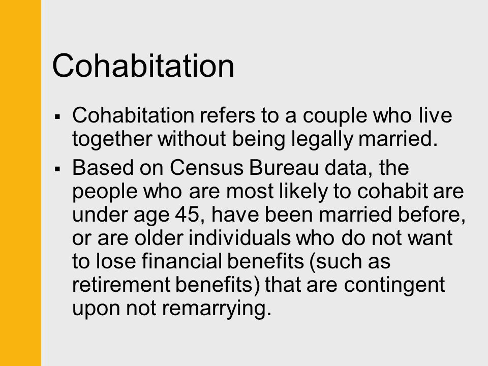 Cohabitation  Cohabitation refers to a couple who live together without being legally married.  Based on Census Bureau data, the people who are most