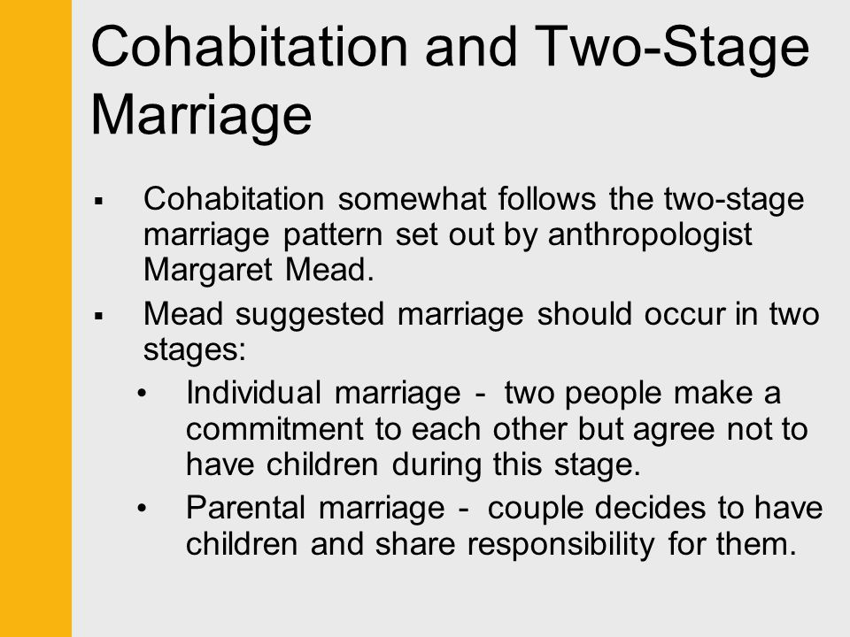 Cohabitation and Two-Stage Marriage  Cohabitation somewhat follows the two-stage marriage pattern set out by anthropologist Margaret Mead.  Mead sug