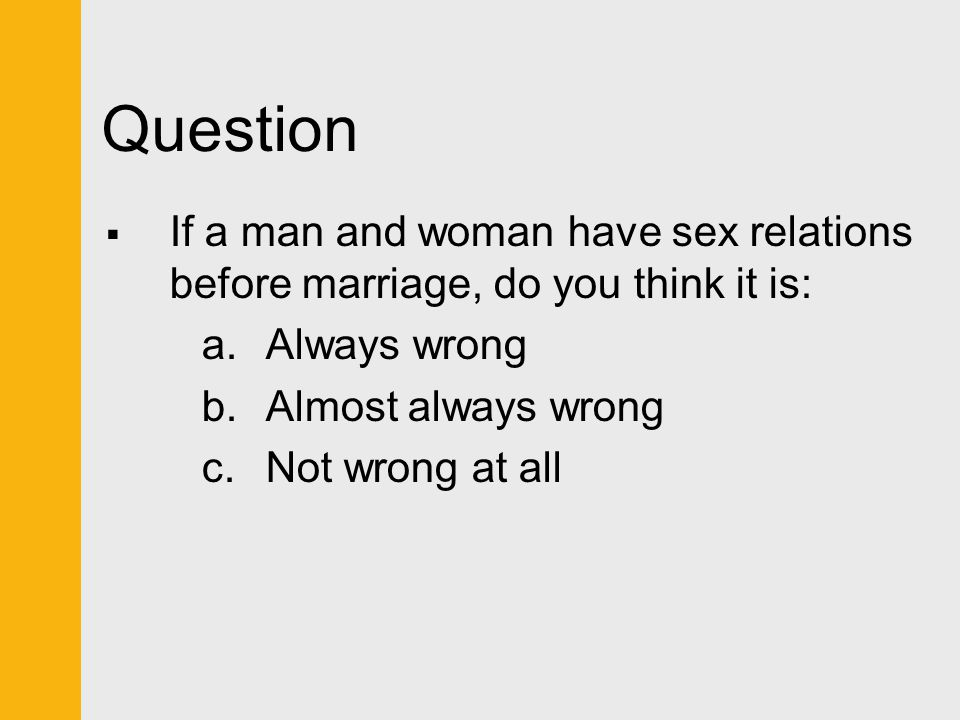 Question  If a man and woman have sex relations before marriage, do you think it is: a.Always wrong b.Almost always wrong c.Not wrong at all