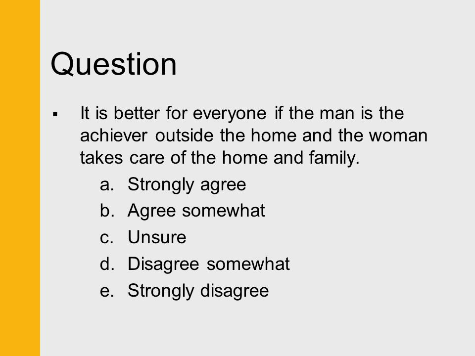 Question  It is better for everyone if the man is the achiever outside the home and the woman takes care of the home and family. a.Strongly agree b.A