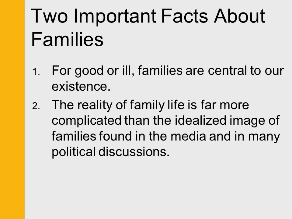 Two Important Facts About Families 1. For good or ill, families are central to our existence. 2. The reality of family life is far more complicated th