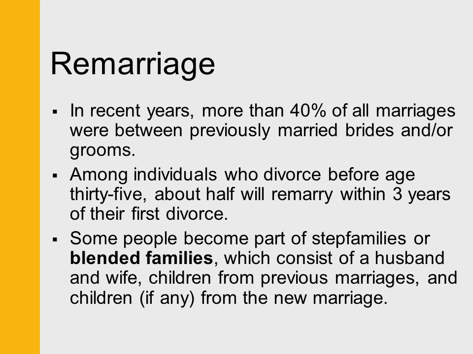 Remarriage  In recent years, more than 40% of all marriages were between previously married brides and/or grooms.  Among individuals who divorce bef