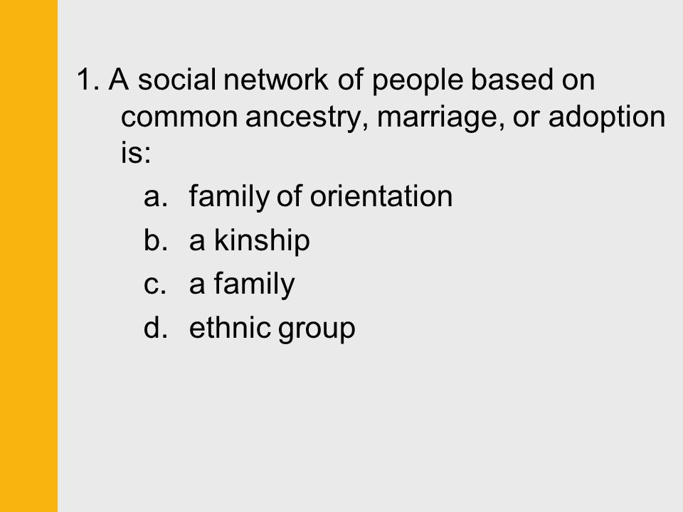 1. A social network of people based on common ancestry, marriage, or adoption is: a.family of orientation b.a kinship c.a family d.ethnic group