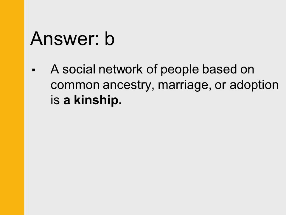 Answer: b  A social network of people based on common ancestry, marriage, or adoption is a kinship.