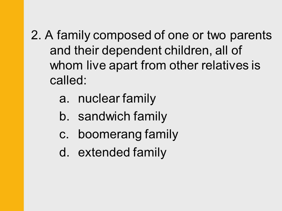 2. A family composed of one or two parents and their dependent children, all of whom live apart from other relatives is called: a.nuclear family b.san