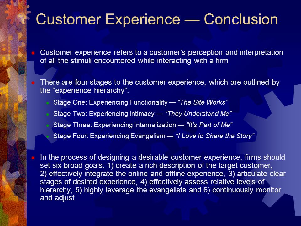 Customer Experience — Conclusion  Customer experience refers to a customer's perception and interpretation of all the stimuli encountered while inter