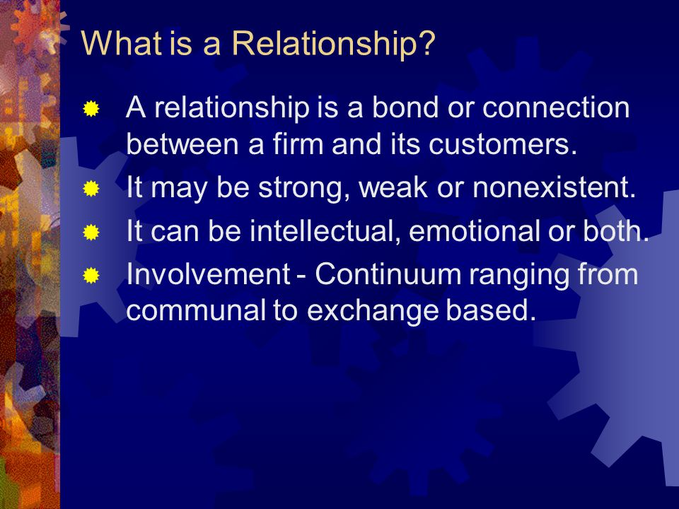 What is a Relationship?  A relationship is a bond or connection between a firm and its customers.  It may be strong, weak or nonexistent.  It can b