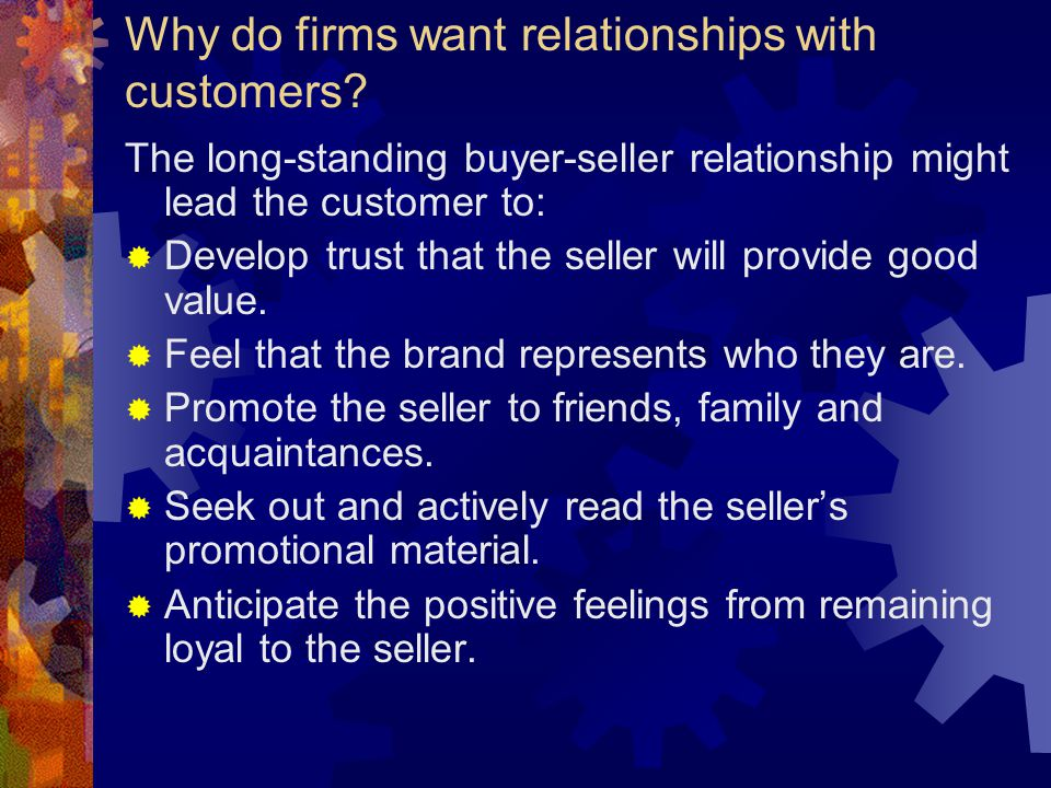 Why do firms want relationships with customers? The long-standing buyer-seller relationship might lead the customer to:  Develop trust that the selle