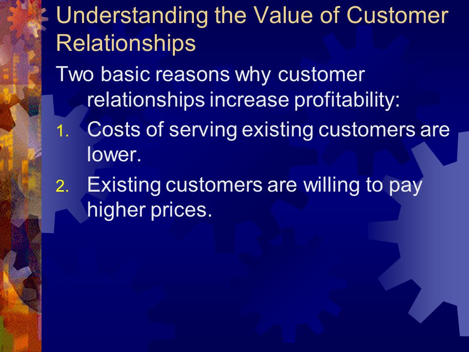 Understanding the Value of Customer Relationships Two basic reasons why customer relationships increase profitability: 1. Costs of serving existing cu
