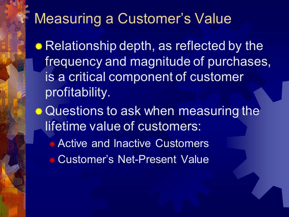Measuring a Customer's Value  Relationship depth, as reflected by the frequency and magnitude of purchases, is a critical component of customer profi