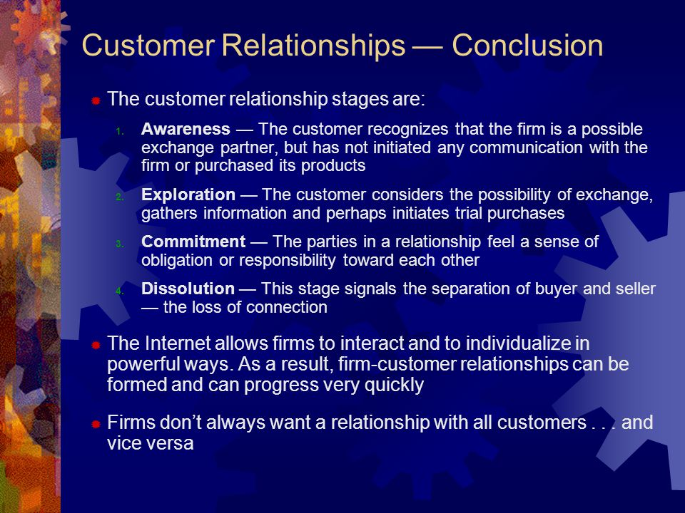 Customer Relationships — Conclusion  The customer relationship stages are: 1. Awareness — The customer recognizes that the firm is a possible exchang