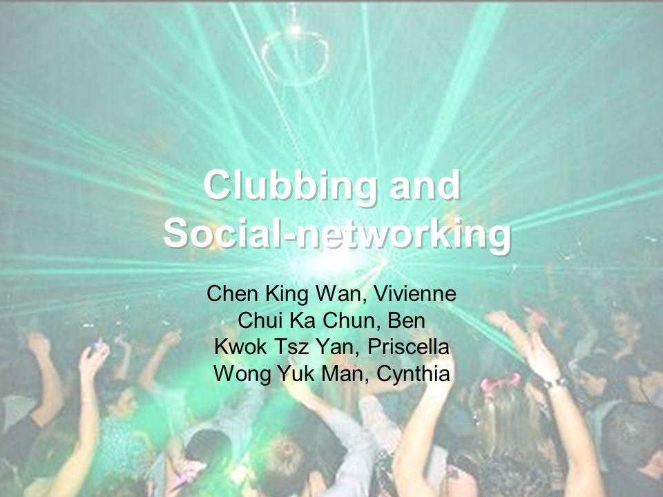 Clubbing and Social-networking Chen King Wan, Vivienne Chui Ka Chun, Ben Kwok Tsz Yan, Priscella Wong Yuk Man, Cynthia